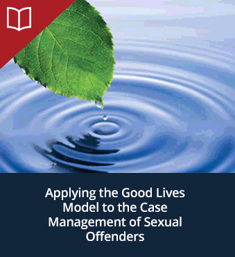 Applying the Good Lives Model to the Case Management of Sexual Offenders