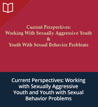 Current Perspectives: Working with Sexually Aggressive Youth and Youth with Sexual Behavior Problems